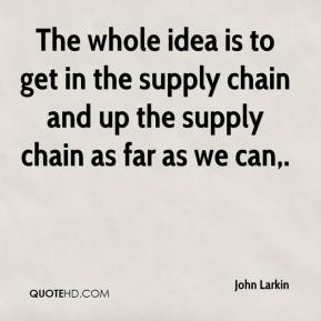 John Larkin  - The whole idea is to get in the supply chain and up the supply chain as far as we can.
