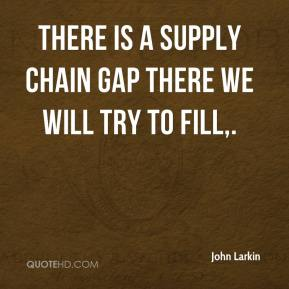 John Larkin  - There is a supply chain gap there we will try to fill.