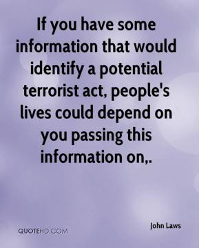 If you have some information that would identify a potential terrorist act, people's lives could depend on you passing this information on.