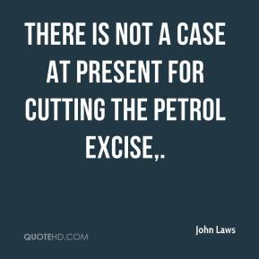 John Laws  - There is not a case at present for cutting the petrol excise.