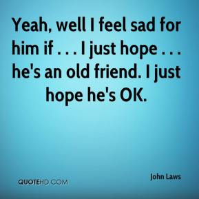 Yeah, well I feel sad for him if . . . I just hope . . . he's an old friend. I just hope he's OK.