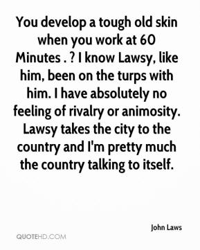 You develop a tough old skin when you work at 60 Minutes . ? I know Lawsy, like him, been on the turps with him. I have absolutely no feeling of rivalry or animosity. Lawsy takes the city to the country and I'm pretty much the country talking to itself.