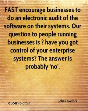 FAST encourage businesses to do an electronic audit of the software on their systems. Our question to people running businesses is ? have you got control of your enterprise systems? The answer is probably 'no'.