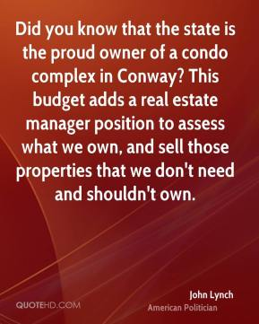 John Lynch - Did you know that the state is the proud owner of a condo complex in Conway? This budget adds a real estate manager position to assess what we own, and sell those properties that we don't need and shouldn't own.