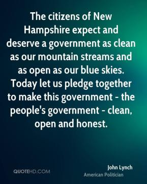 John Lynch - The citizens of New Hampshire expect and deserve a government as clean as our mountain streams and as open as our blue skies. Today let us pledge together to make this government - the people's government - clean, open and honest.