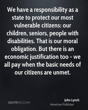 John Lynch - We have a responsibility as a state to protect our most vulnerable citizens: our children, seniors, people with disabilities. That is our moral obligation. But there is an economic justification too - we all pay when the basic needs of our citizens are unmet.