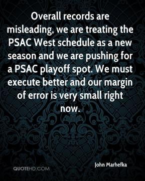 John Marhefka  - Overall records are misleading, we are treating the PSAC West schedule as a new season and we are pushing for a PSAC playoff spot. We must execute better and our margin of error is very small right now.