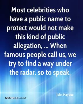 Most celebrities who have a public name to protect would not make this kind of public allegation, ... When famous people call us, we try to find a way under the radar, so to speak.