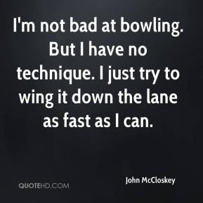 John McCloskey  - I'm not bad at bowling. But I have no technique. I just try to wing it down the lane as fast as I can.