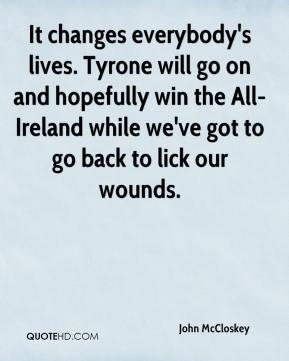 It changes everybody's lives. Tyrone will go on and hopefully win the All-Ireland while we've got to go back to lick our wounds.