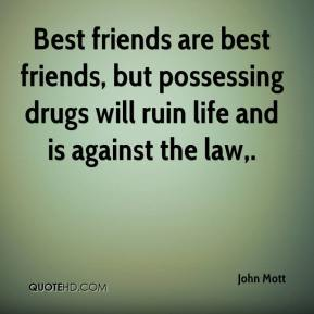 John Mott  - Best friends are best friends, but possessing drugs will ruin life and is against the law.