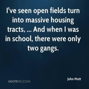John Mott  - I've seen open fields turn into massive housing tracts, ... And when I was in school, there were only two gangs.