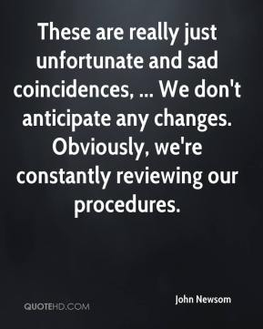 John Newsom  - These are really just unfortunate and sad coincidences, ... We don't anticipate any changes. Obviously, we're constantly reviewing our procedures.
