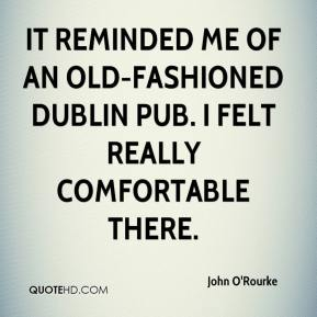 John O'Rourke  - It reminded me of an old-fashioned Dublin pub. I felt really comfortable there.