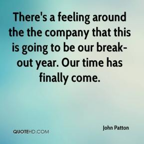 John Patton  - There's a feeling around the the company that this is going to be our break-out year. Our time has finally come.