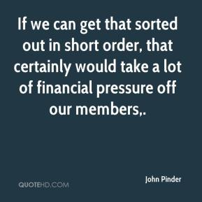 John Pinder  - If we can get that sorted out in short order, that certainly would take a lot of financial pressure off our members.