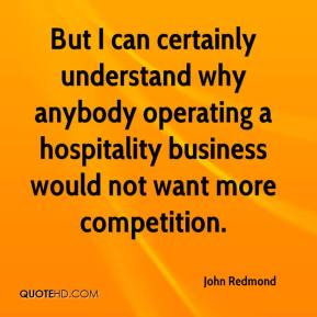 John Redmond  - But I can certainly understand why anybody operating a hospitality business would not want more competition.