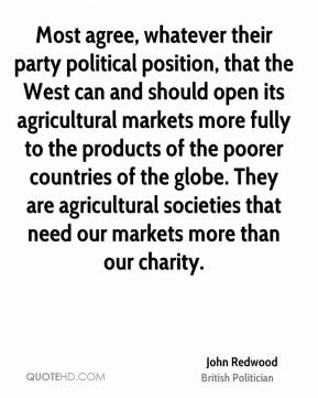 John Redwood - Most agree, whatever their party political position, that the West can and should open its agricultural markets more fully to the products of the poorer countries of the globe. They are agricultural societies that need our markets more than our charity.