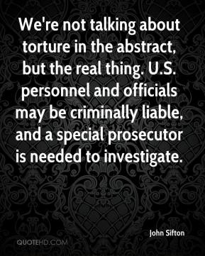 John Sifton  - We're not talking about torture in the abstract, but the real thing. U.S. personnel and officials may be criminally liable, and a special prosecutor is needed to investigate.