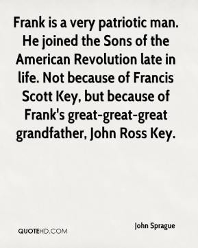 John Sprague  - Frank is a very patriotic man. He joined the Sons of the American Revolution late in life. Not because of Francis Scott Key, but because of Frank's great-great-great grandfather, John Ross Key.