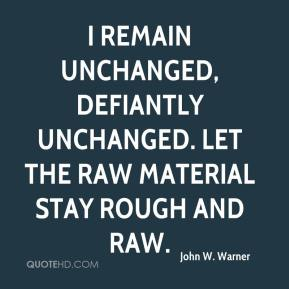 John W. Warner  - I remain unchanged, defiantly unchanged. Let the raw material stay rough and raw.