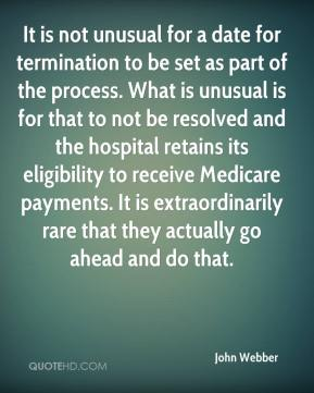 John Webber  - It is not unusual for a date for termination to be set as part of the process. What is unusual is for that to not be resolved and the hospital retains its eligibility to receive Medicare payments. It is extraordinarily rare that they actually go ahead and do that.