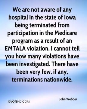 John Webber  - We are not aware of any hospital in the state of Iowa being terminated from participation in the Medicare program as a result of an EMTALA violation. I cannot tell you how many violations have been investigated. There have been very few, if any, terminations nationwide.