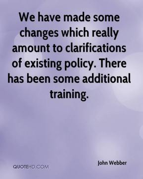 John Webber  - We have made some changes which really amount to clarifications of existing policy. There has been some additional training.