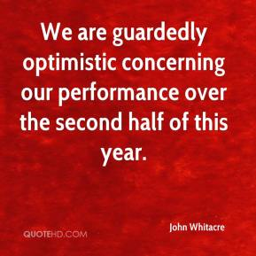 John Whitacre  - We are guardedly optimistic concerning our performance over the second half of this year.