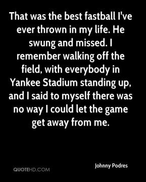 Johnny Podres  - That was the best fastball I've ever thrown in my life. He swung and missed. I remember walking off the field, with everybody in Yankee Stadium standing up, and I said to myself there was no way I could let the game get away from me.