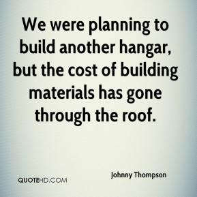 Johnny Thompson  - We were planning to build another hangar, but the cost of building materials has gone through the roof.