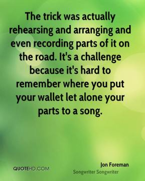 The trick was actually rehearsing and arranging and even recording parts of it on the road. It's a challenge because it's hard to remember where you put your wallet let alone your parts to a song.
