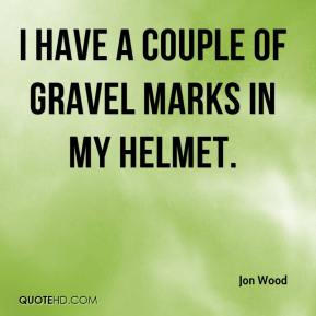 Jon Wood  - I have a couple of gravel marks in my helmet.