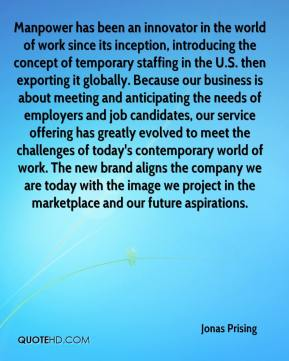 Jonas Prising  - Manpower has been an innovator in the world of work since its inception, introducing the concept of temporary staffing in the U.S. then exporting it globally. Because our business is about meeting and anticipating the needs of employers and job candidates, our service offering has greatly evolved to meet the challenges of today's contemporary world of work. The new brand aligns the company we are today with the image we project in the marketplace and our future aspirations.