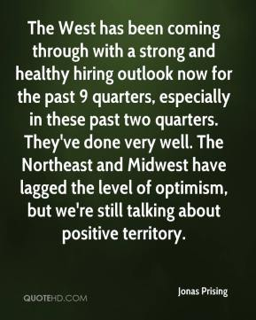 Jonas Prising  - The West has been coming through with a strong and healthy hiring outlook now for the past 9 quarters, especially in these past two quarters. They've done very well. The Northeast and Midwest have lagged the level of optimism, but we're still talking about positive territory.
