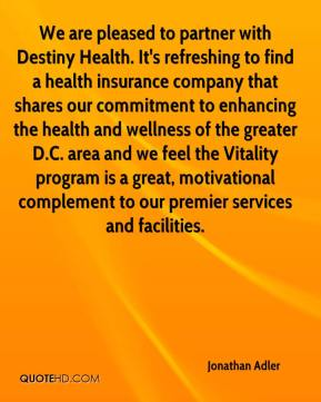 Jonathan Adler  - We are pleased to partner with Destiny Health. It's refreshing to find a health insurance company that shares our commitment to enhancing the health and wellness of the greater D.C. area and we feel the Vitality program is a great, motivational complement to our premier services and facilities.
