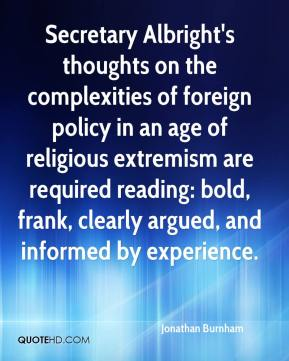 Jonathan Burnham  - Secretary Albright's thoughts on the complexities of foreign policy in an age of religious extremism are required reading: bold, frank, clearly argued, and informed by experience.