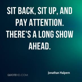 Jonathan Halpern  - Sit back, sit up, and pay attention. There's a long show ahead.
