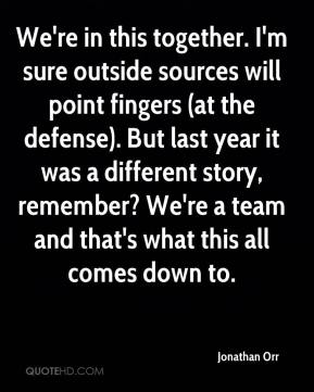 We're in this together. I'm sure outside sources will point fingers (at the defense). But last year it was a different story, remember? We're a team and that's what this all comes down to.