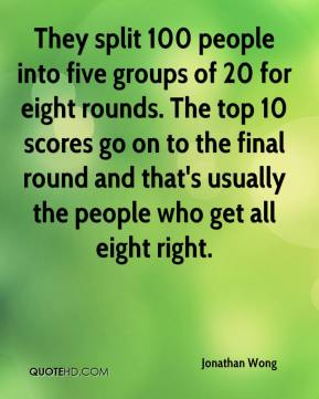 Jonathan Wong  - They split 100 people into five groups of 20 for eight rounds. The top 10 scores go on to the final round and that's usually the people who get all eight right.