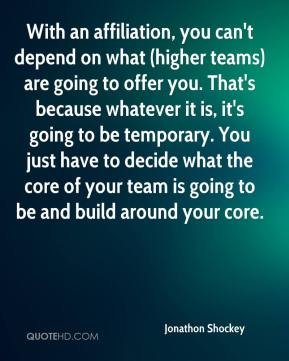Jonathon Shockey  - With an affiliation, you can't depend on what (higher teams) are going to offer you. That's because whatever it is, it's going to be temporary. You just have to decide what the core of your team is going to be and build around your core.