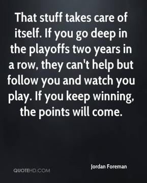 Jordan Foreman  - That stuff takes care of itself. If you go deep in the playoffs two years in a row, they can't help but follow you and watch you play. If you keep winning, the points will come.