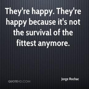 Jorge Rochac  - They're happy. They're happy because it's not the survival of the fittest anymore.