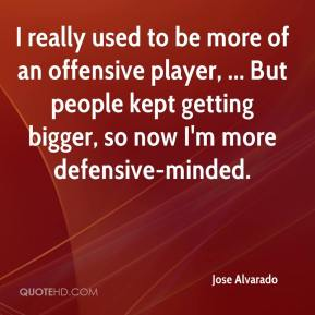 I really used to be more of an offensive player, ... But people kept getting bigger, so now I'm more defensive-minded.