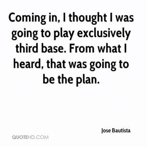 Jose Bautista  - Coming in, I thought I was going to play exclusively third base. From what I heard, that was going to be the plan.