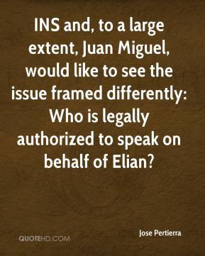 Jose Pertierra  - INS and, to a large extent, Juan Miguel, would like to see the issue framed differently: Who is legally authorized to speak on behalf of Elian?