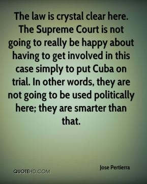 Jose Pertierra  - The law is crystal clear here. The Supreme Court is not going to really be happy about having to get involved in this case simply to put Cuba on trial. In other words, they are not going to be used politically here; they are smarter than that.