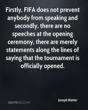 Joseph Blatter  - Firstly, FIFA does not prevent anybody from speaking and secondly, there are no speeches at the opening ceremony, there are merely statements along the lines of saying that the tournament is officially opened.