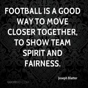 Football is a good way to move closer together, to show team spirit and fairness.