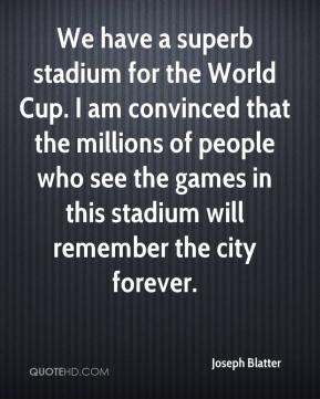 We have a superb stadium for the World Cup. I am convinced that the millions of people who see the games in this stadium will remember the city forever.